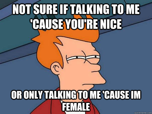 not sure if talking to me cause youre nice or only talking - Futurama Fry