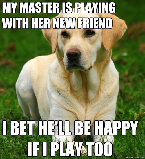 my master is playing with her new friend i bet hell be happ - Dog Logic
