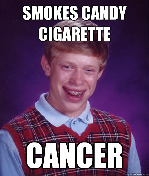 smokes candy cigarette cancer - Bad Luck Brian
