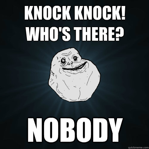 knock knock whos there nobody - Forever Alone