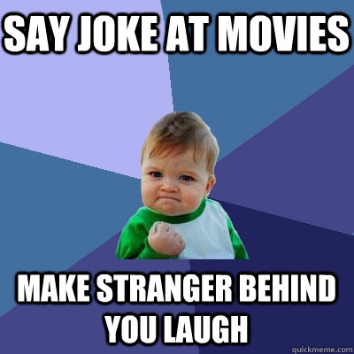 say joke at movies make stranger behind you laugh - Success Kid