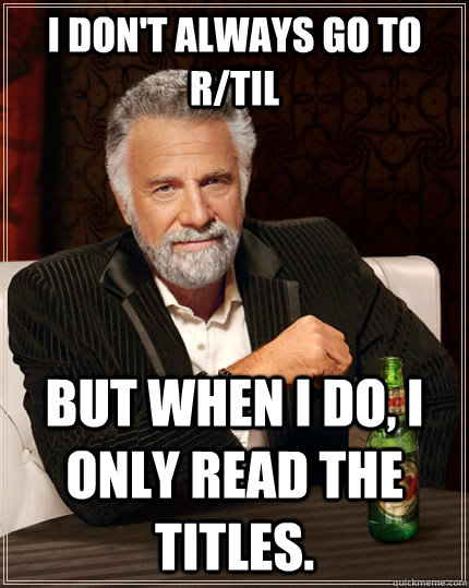 i dont always go to rtil but when i do i only read the ti - The Most Interesting Man In The World