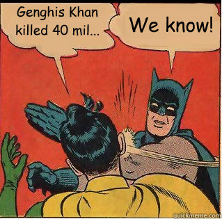genghis khan killed 40 mil we know - Slappin Batman