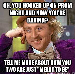 oh you hooked up on prom night and now youre dating tell  - Condescending Wonka