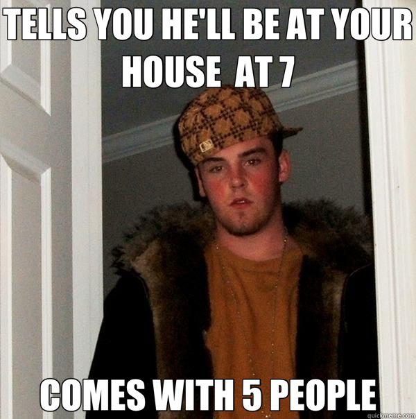 TELLS YOU HE'LL BE AT YOUR HOUSE  AT 7 COMES WITH 5 PEOPLE - Scumbag Steve