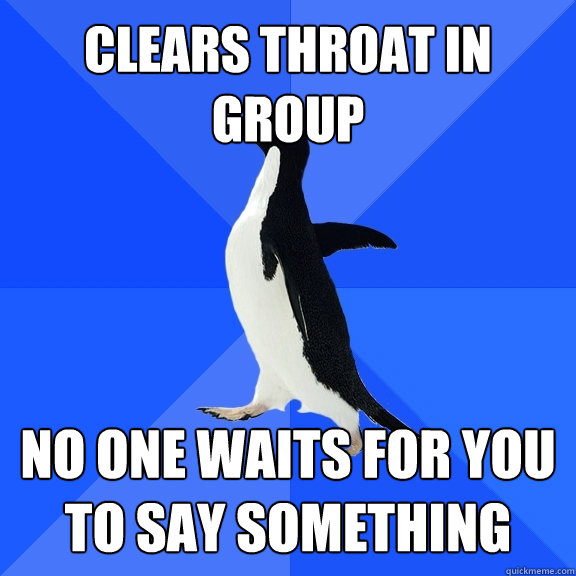 clears throat in group no one waits for you to say something - Socially Awkward Penguin
