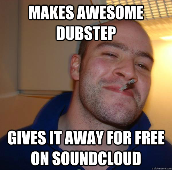 makes awesome dubstep gives it away for free on soundcloud - Good Guy Greg