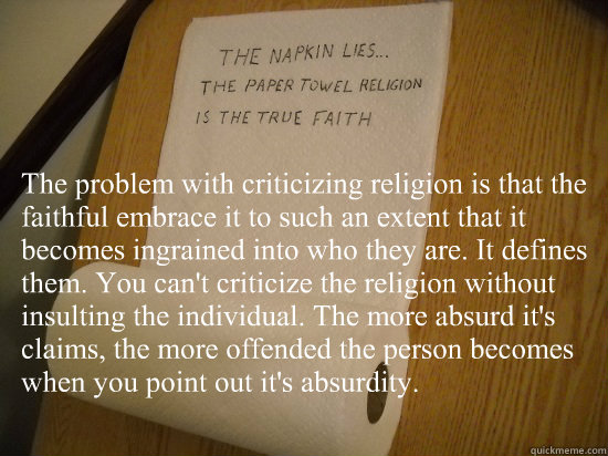 the problem with criticizing religion is that the faithful e - paper towel religion