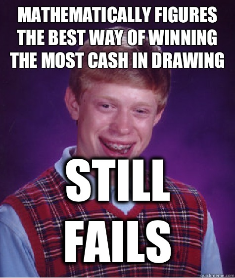 MATHEMATICALLY FIGURES THE BEST WAY OF WINNING THE MOST CASH - Bad Luck Brian