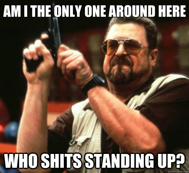 am i the only one around here who shits standing up - Big Lebowski