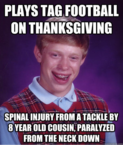 plays tag football on thanksgiving spinal injury from a tack - Bad Luck Brian