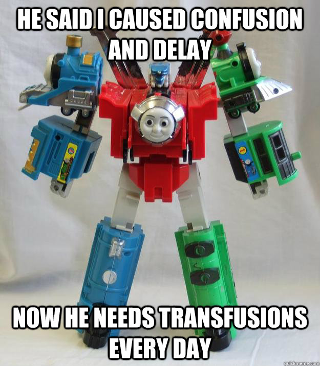 he said i caused confusion and delay now he needs transfusio - Meet the new Thomas