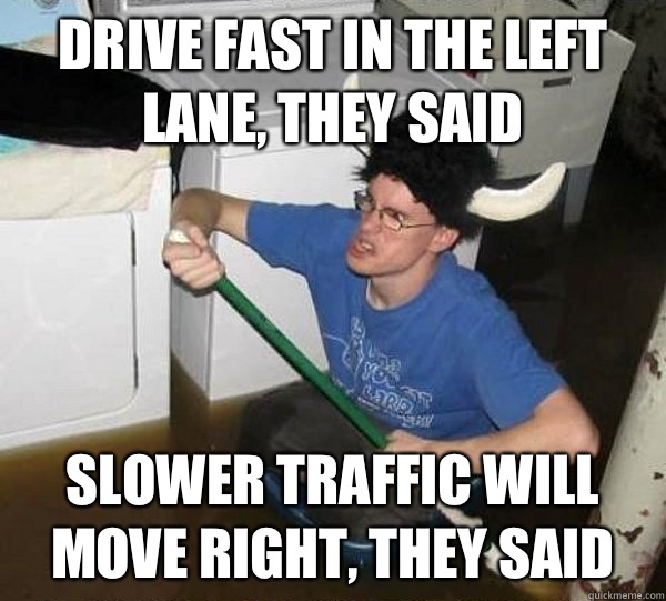 Drive fast in the left lane they said Slower traffic will mo - They said