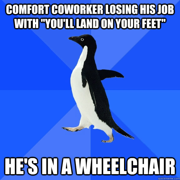 comfort coworker losing his job with youll land on your fe - Socially Awkward Penguin