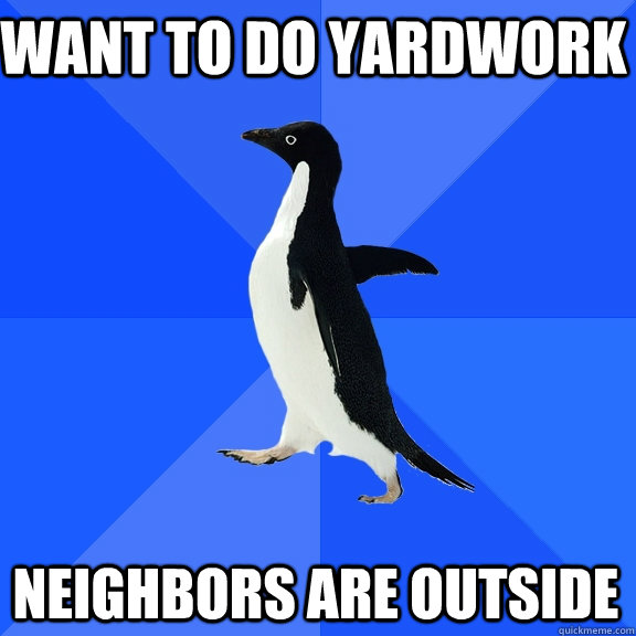 want to do yardwork neighbors are outside - Socially Awkward Penguin