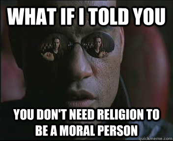 what if i told you you dont need religion to be a moral per - Morpheus SC