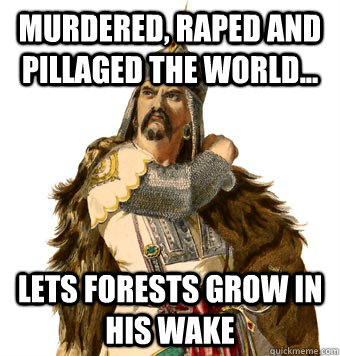 murdered raped and pillaged the world lets forests grow  - Genghis Khan