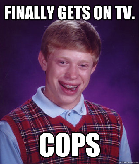 finally gets on tv cops - Bad Luck Brian