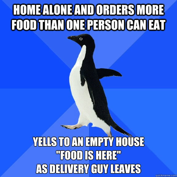 home alone and orders more food than one person can eat yell - Socially Awkward Penguin