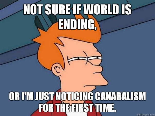 Not sure if world is ending or Im just noticing canabalism f - Futurama Fry