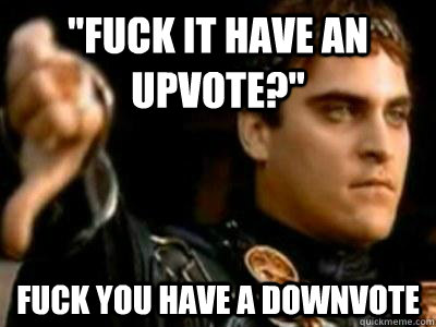 fuck it have an upvote fuck you have a downvote - Downvoting Roman
