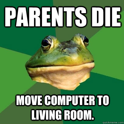 parents die move computer to living room - Foul Bachelor Frog