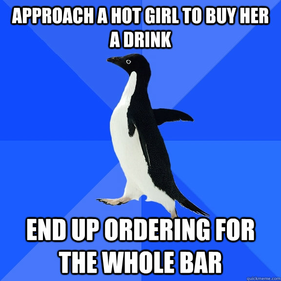approach a hot girl to buy her a drink end up ordering for  - Socially Awkward Penguin