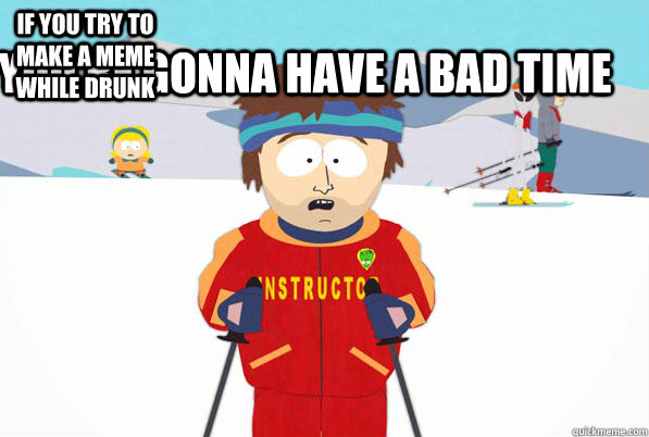 if you try to make a meme while drunk youre gonna have a ba - Super Cool Ski Instructor