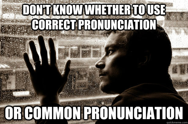 dont know whether to use correct pronunciation or common pr - Over-Educated Problems
