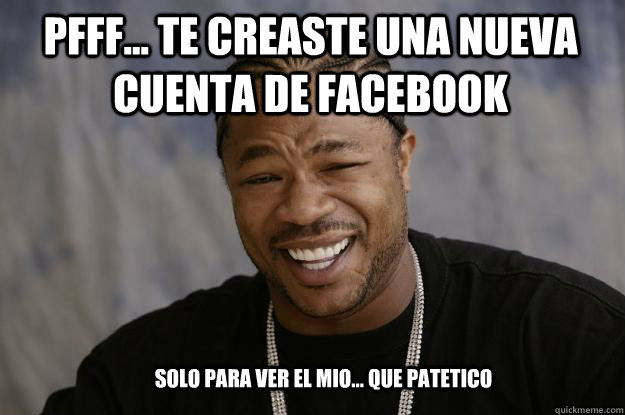 pfff te creaste una nueva cuenta de facebook solo para v - Xzibit meme