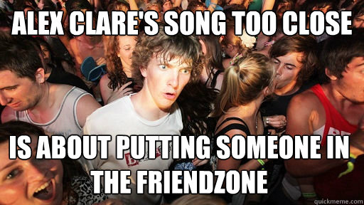 alex clares song too close is about putting someone in the  - Sudden Clarity Clarence