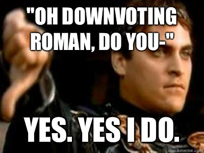 Oh downvoting roman do you Yes Yes i do - Downvoting Roman