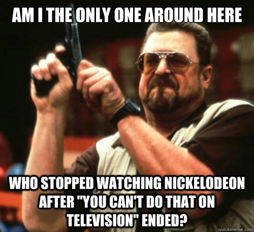 am i the only one around here who stopped watching nickelode - Am I The Only One Around Here