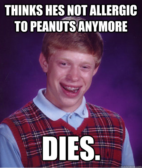 thinks hes not allergic to peanuts anymore dies - Bad Luck Brian