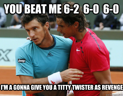 you beat me 62 60 60 im a gonna give you a titty twist - Nipple Nadal