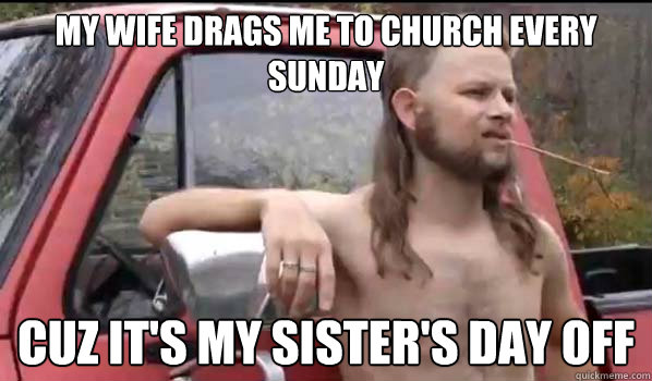 my wife drags me to church every sunday cuz its my sisters - Almost Politically Correct Redneck