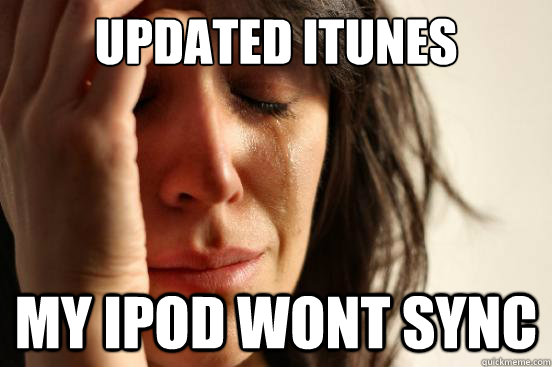 updated itunes my ipod wont sync - First World Problems