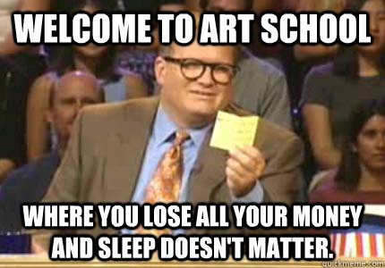 welcome to art school where you lose all your money and slee - Whose Line