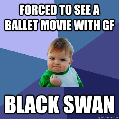 forced to see a ballet movie with gf black swan - Success Kid