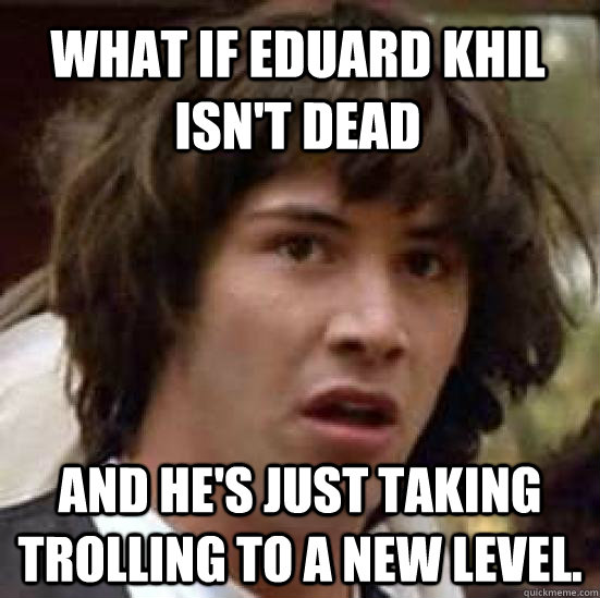 what if eduard khil isnt dead and hes just taking trolling - conspiracy keanu