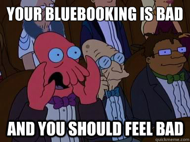 your bluebooking is bad and you should feel bad - X is bad and you should feel bad