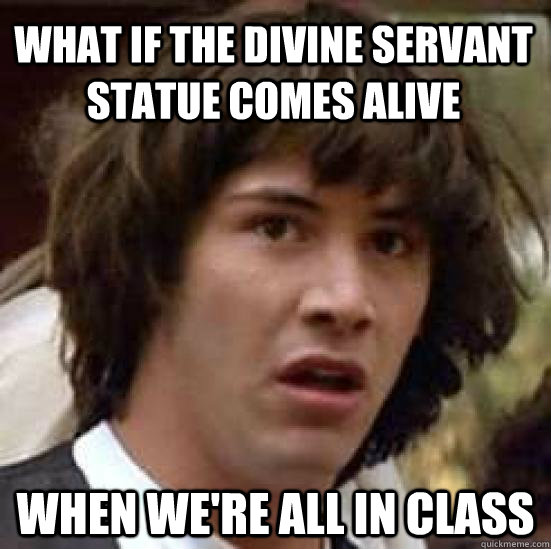 what if the divine servant statue comes alive when were all - conspiracy keanu