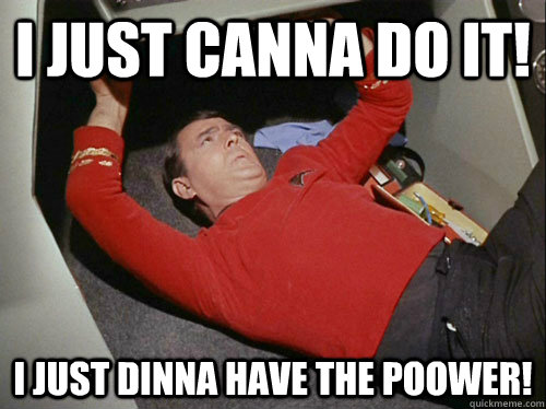 i just canna do it i just dinna have the poower - Scotty!