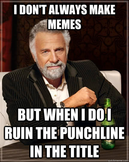 i dont always make memes but when i do i ruin the punchline - The Most Interesting Man In The World
