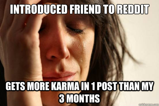 introduced friend to reddit gets more karma in 1 post than m - First World Problems