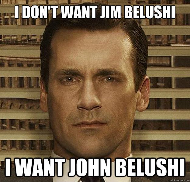 i dont want jim belushi i want john belushi - DonWants