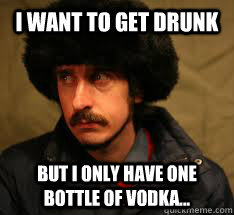 i want to get drunk but i only have one bottle of vodka - Russian First World Problems