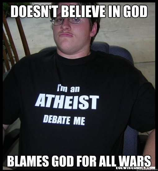 doesnt believe in god blames god for all wars - Scumbag Atheist