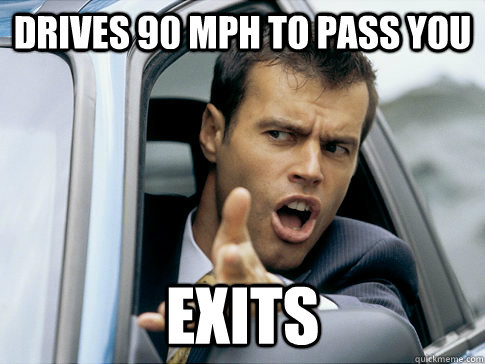 drives 90 mph to pass you exits - Asshole driver