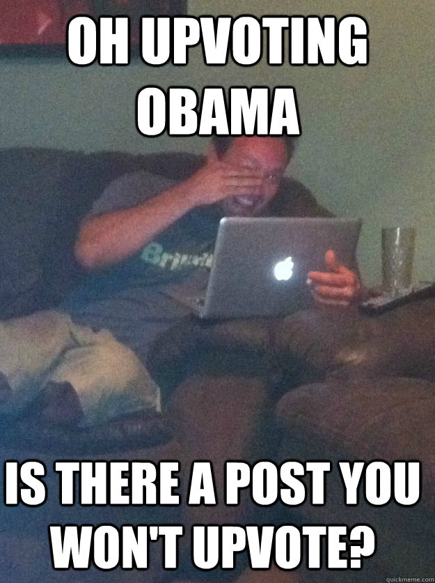 oh upvoting obama is there a post you wont upvote - Meme Dad